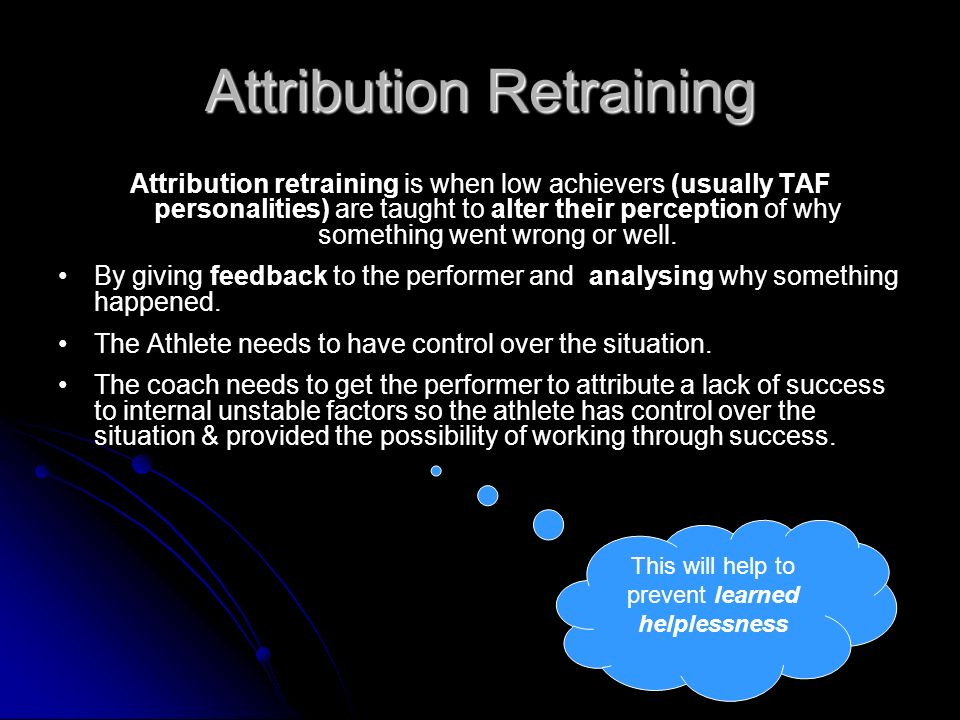 Attribution Retraining Attribution retraining is when low achievers (usually TAF personalities) are taught to alter their perception of why something