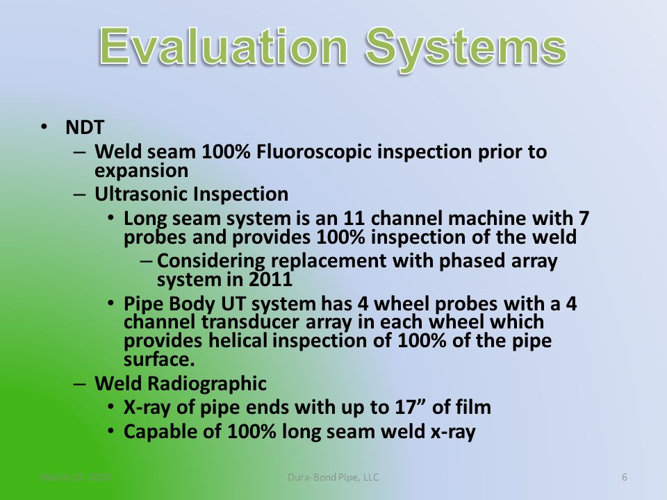 March 22, 2010Dura-Bond Pipe, LLC6 NDT – Weld seam 100% Fluoroscopic inspection prior to expansion – Ultrasonic Inspection Long seam system is an 11 c