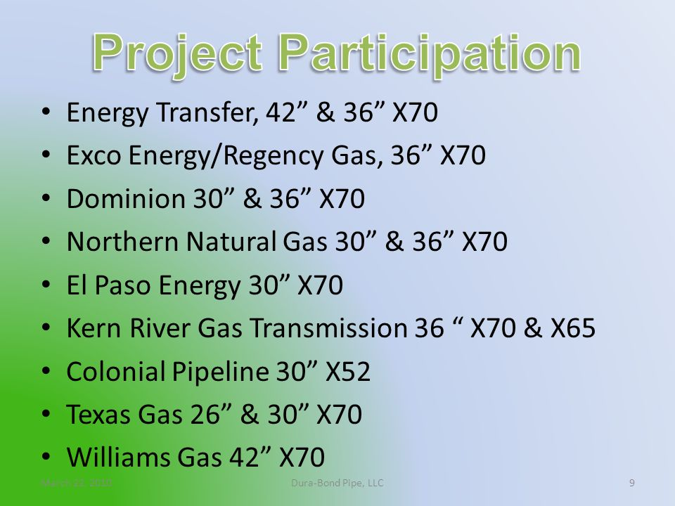 March 22, 2010Dura-Bond Pipe, LLC9 Energy Transfer, 42 & 36 X70 Exco Energy/Regency Gas, 36 X70 Dominion 30 & 36 X70 Northern Natural Gas 30 & 36 X70