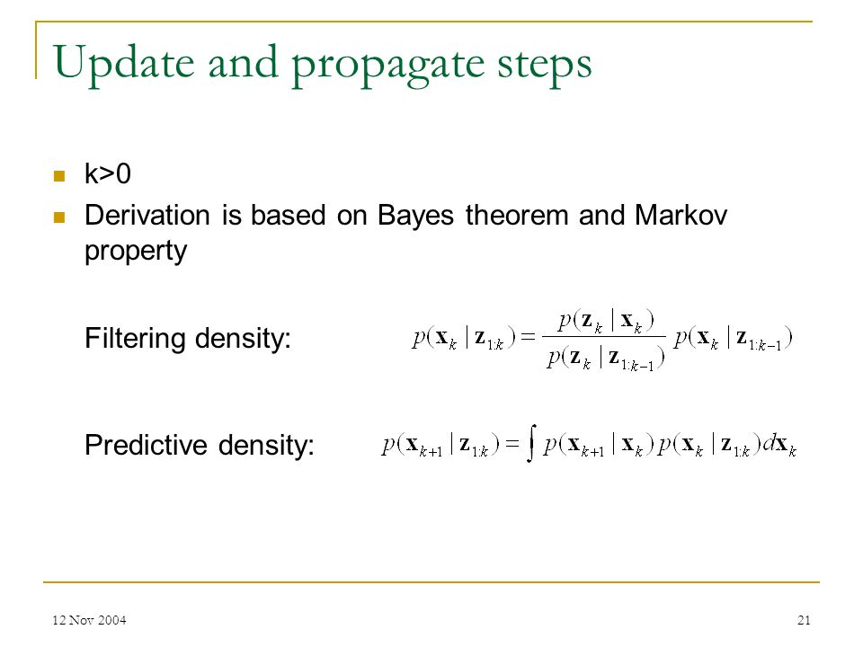 12 Nov 200421 Update and propagate steps k>0 Derivation is based on Bayes theorem and Markov property Filtering density: Predictive density: