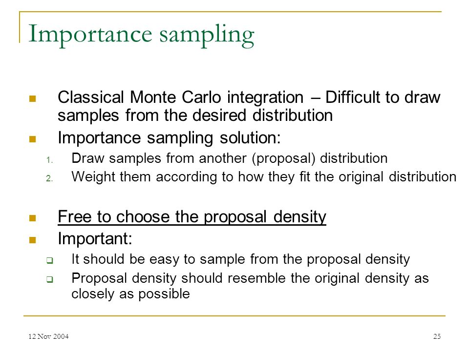 12 Nov 200425 Importance sampling Classical Monte Carlo integration – Difficult to draw samples from the desired distribution Importance sampling solu
