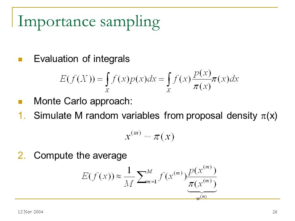 12 Nov 200426 Importance sampling Evaluation of integrals Monte Carlo approach: 1.Simulate M random variables from proposal density (x) 2.Compute the