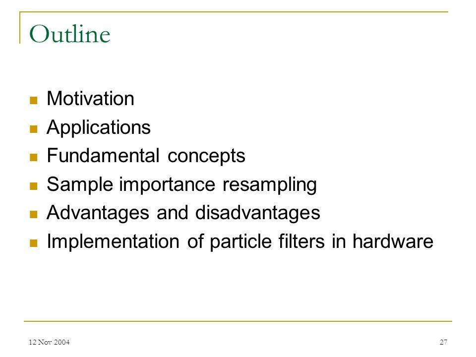 12 Nov 200427 Outline Motivation Applications Fundamental concepts Sample importance resampling Advantages and disadvantages Implementation of particl