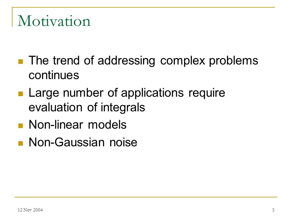 12 Nov 20045 Motivation The trend of addressing complex problems continues Large number of applications require evaluation of integrals Non-linear mod