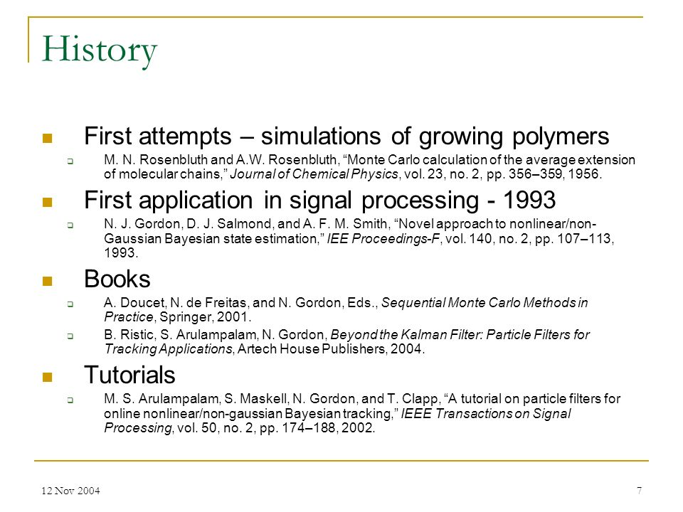 12 Nov 20047 History First attempts – simulations of growing polymers M. N. Rosenbluth and A.W. Rosenbluth, Monte Carlo calculation of the average ext