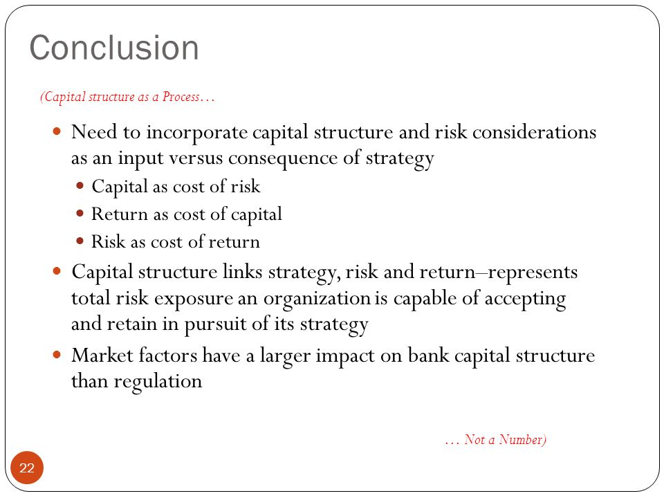 Conclusion 22 Need to incorporate capital structure and risk considerations as an input versus consequence of strategy Capital as cost of risk Return as cost of capital Risk as cost of return Capital structure links strategy, risk and return–represents total risk exposure an organization is capable of accepting and retain in pursuit of its strategy Market factors have a larger impact on bank capital structure than regulation (Capital structure as a Process… … Not a Number)