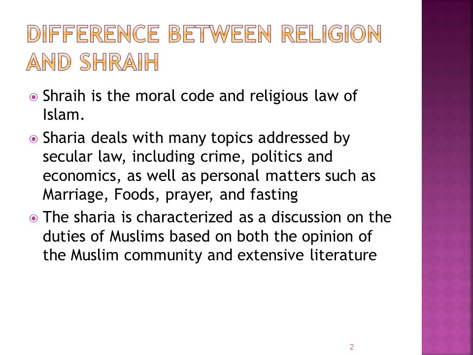 Shraih is the moral code and religious law of Islam. Sharia deals with many topics addressed by secular law, including crime, politics and economics,