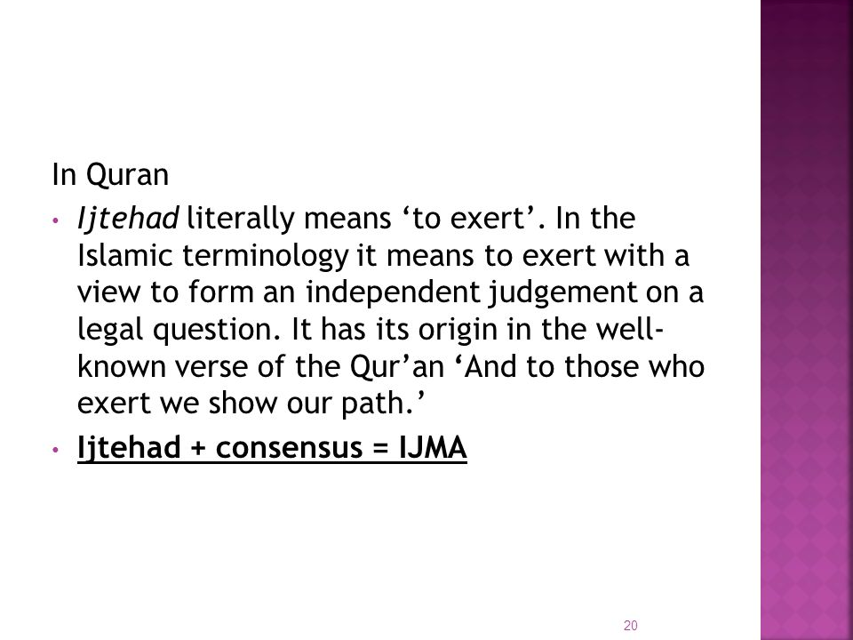 In Quran Ijtehad literally means to exert. In the Islamic terminology it means to exert with a view to form an independent judgement on a legal questi