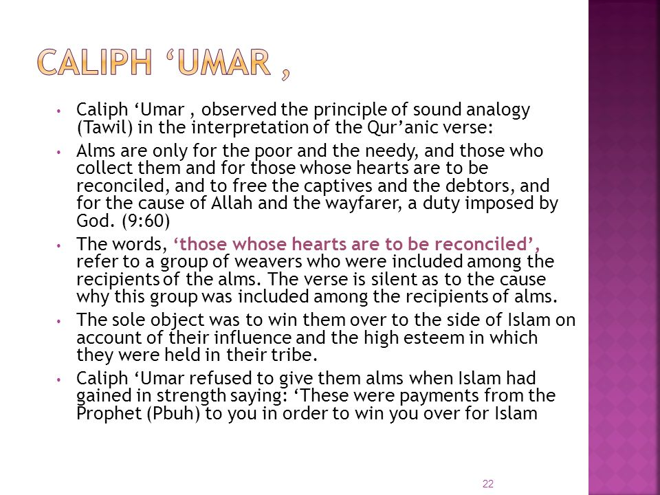 Caliph Umar, observed the principle of sound analogy (Tawil) in the interpretation of the Quranic verse: Alms are only for the poor and the needy, and