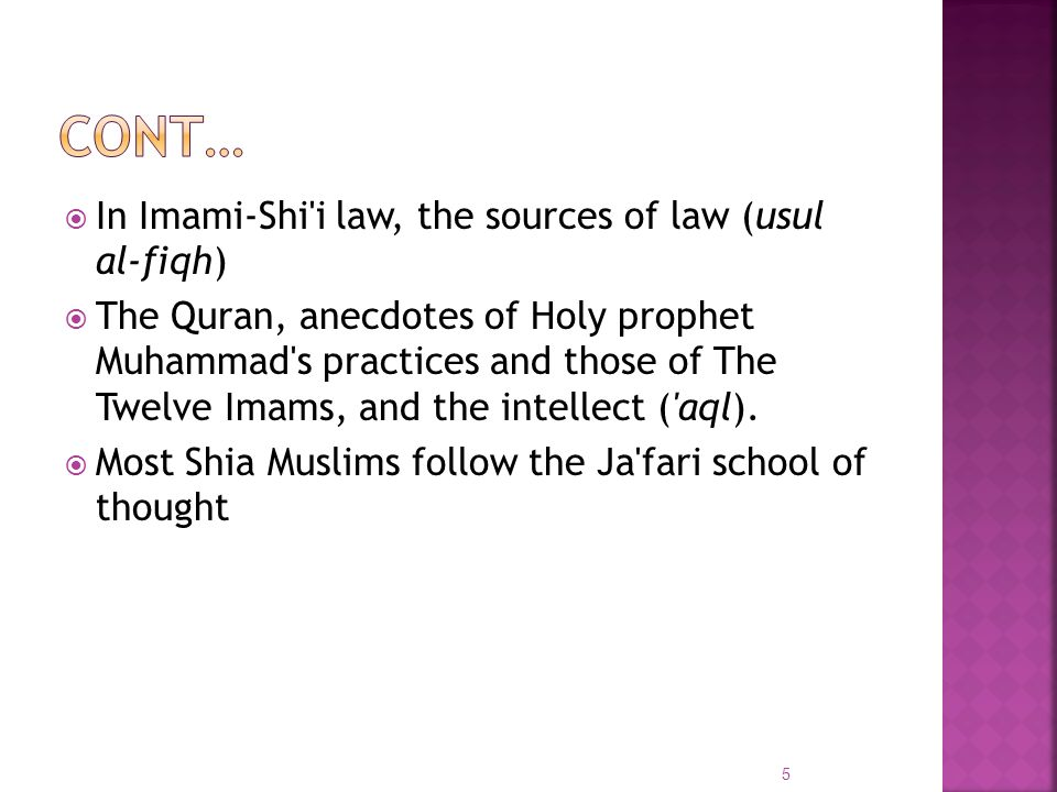 In Imami-Shi'i law, the sources of law (usul al-fiqh) The Quran, anecdotes of Holy prophet Muhammad's practices and those of The Twelve Imams, and the