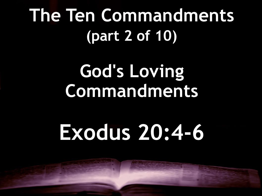 Exodus 20:4-6 The Ten Commandments (part 2 of 10) God's Loving Commandments