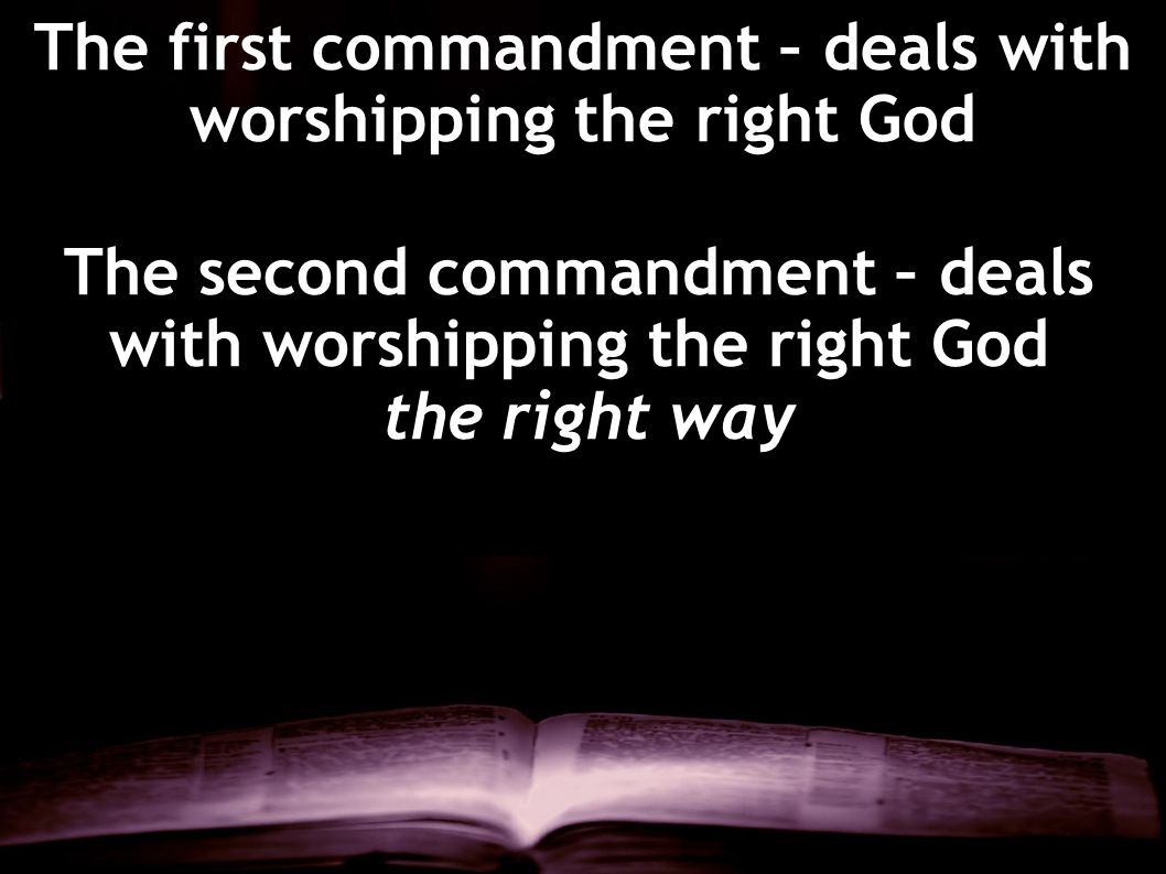 The first commandment – deals with worshipping the right God The second commandment – deals with worshipping the right God the right way
