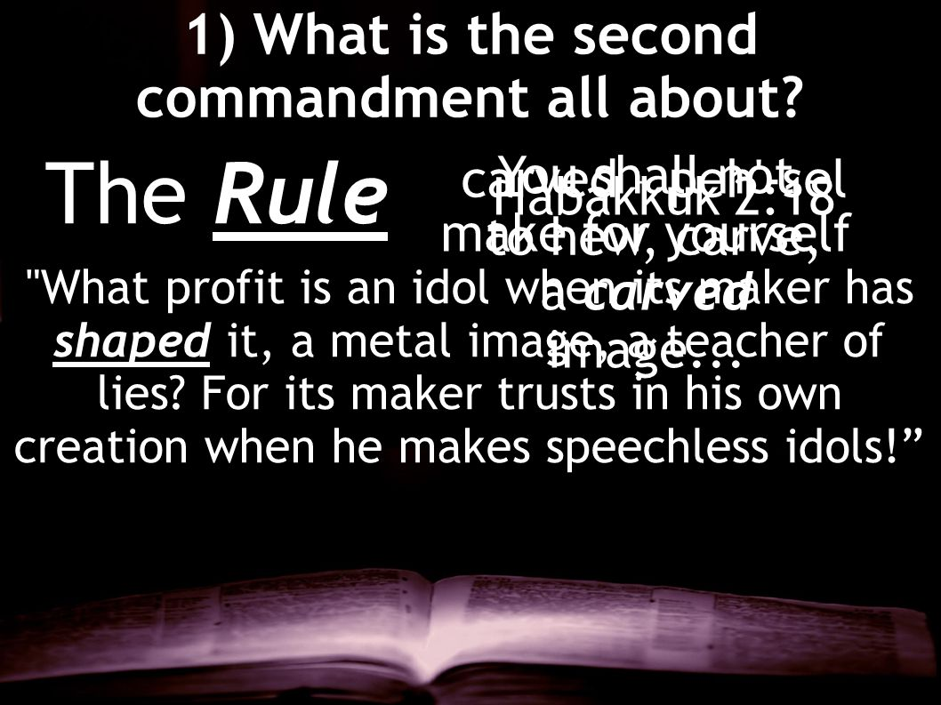 1) What is the second commandment all about? The Rule You shall not make for yourself a carved image... carved – peh'-sel to hew, carve,
