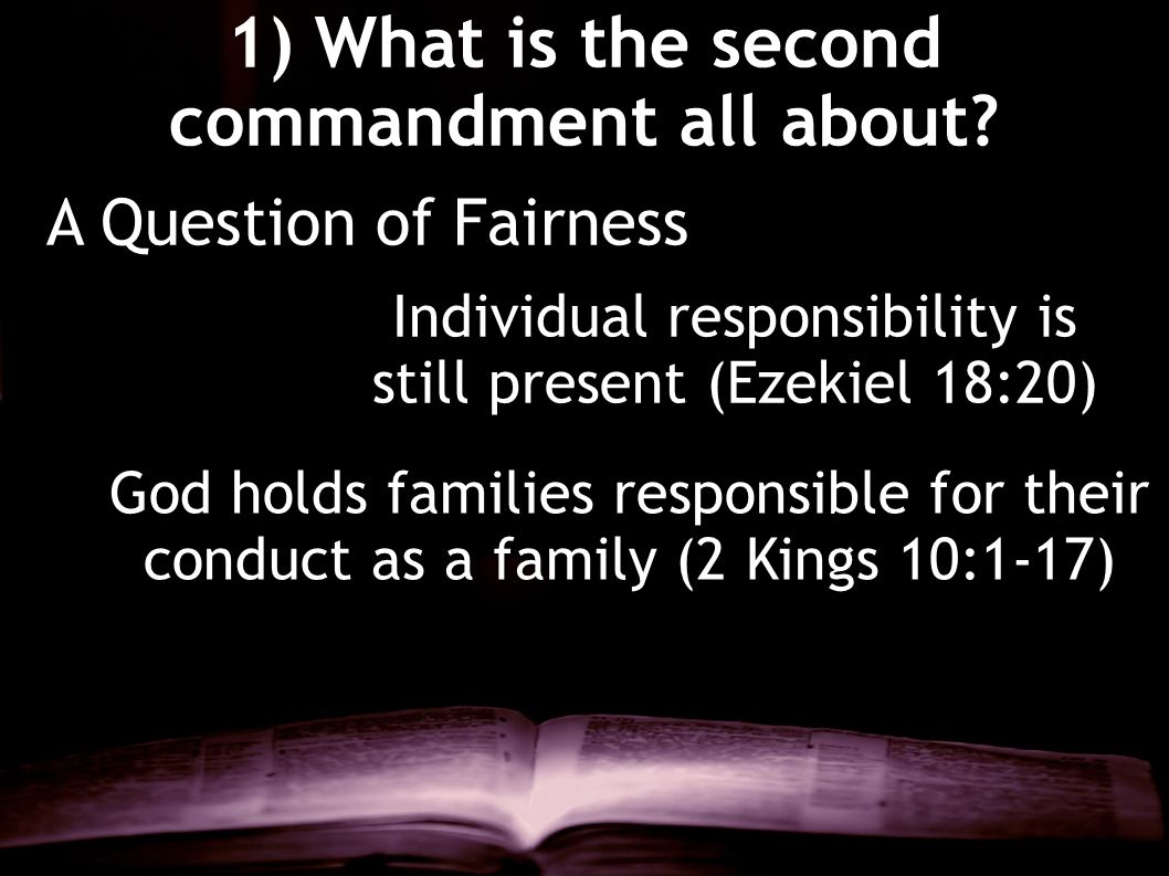 1) What is the second commandment all about? A Question of Fairness Individual responsibility is still present (Ezekiel 18:20) God holds families resp