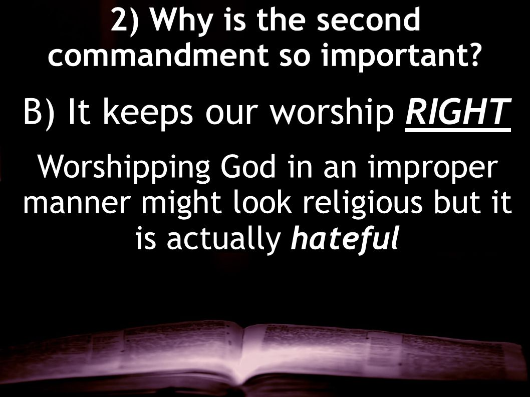 2) Why is the second commandment so important? Worshipping God in an improper manner might look religious but it is actually hateful B) It keeps our w