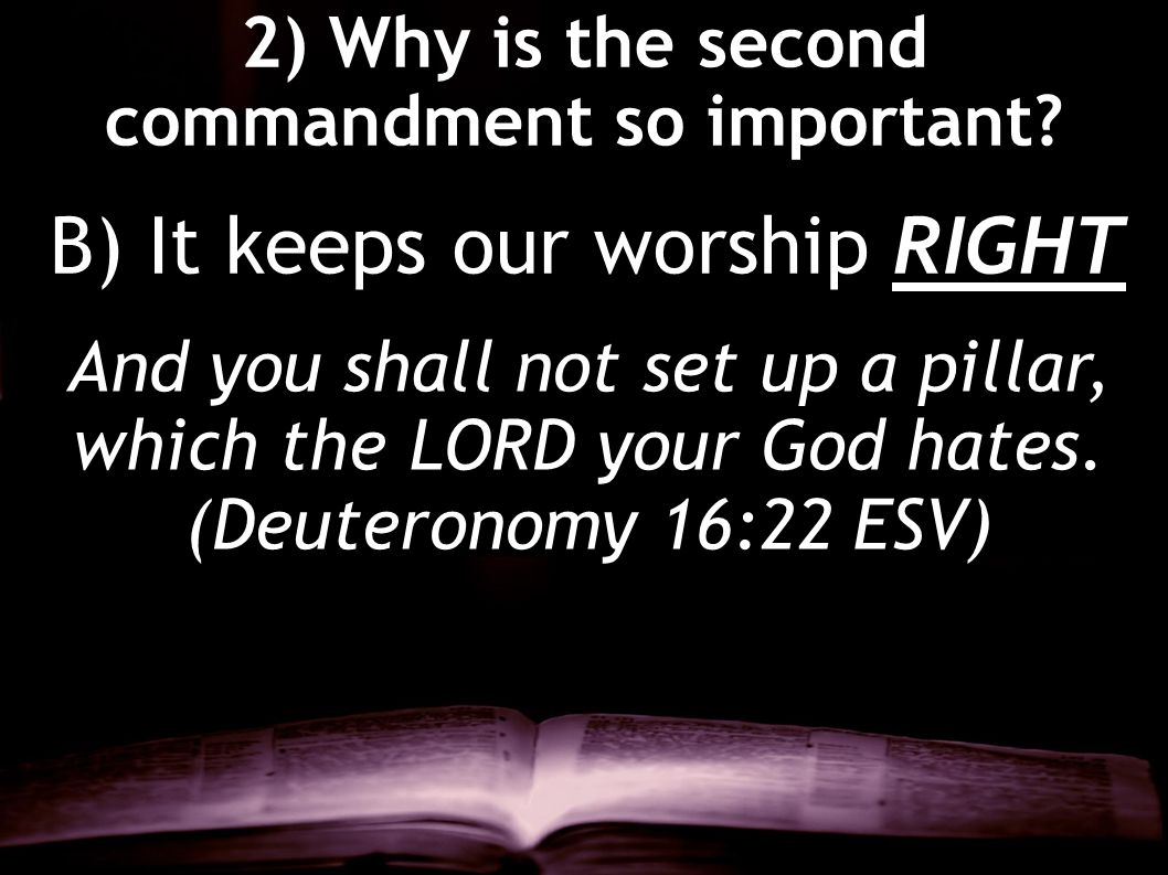2) Why is the second commandment so important? And you shall not set up a pillar, which the LORD your God hates. (Deuteronomy 16:22 ESV) B) It keeps o