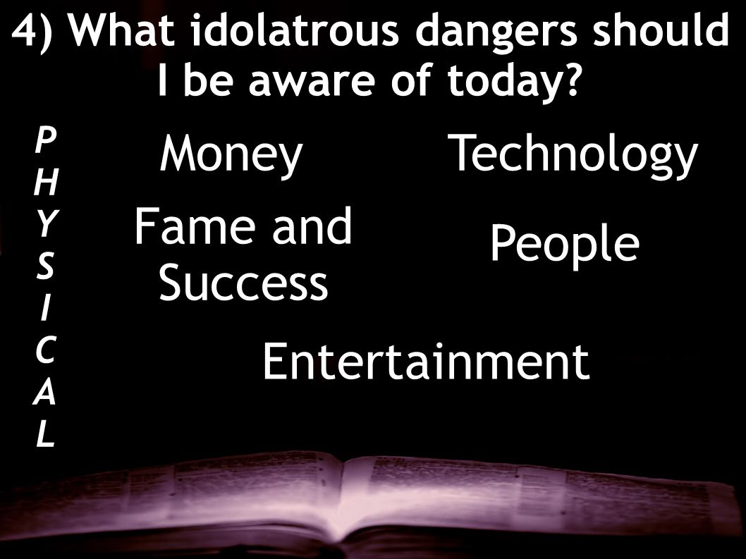 4) What idolatrous dangers should I be aware of today? PHYSICALPHYSICAL MoneyTechnology Fame and Success People Entertainment