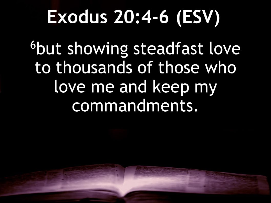 6 but showing steadfast love to thousands of those who love me and keep my commandments. Exodus 20:4-6 (ESV)