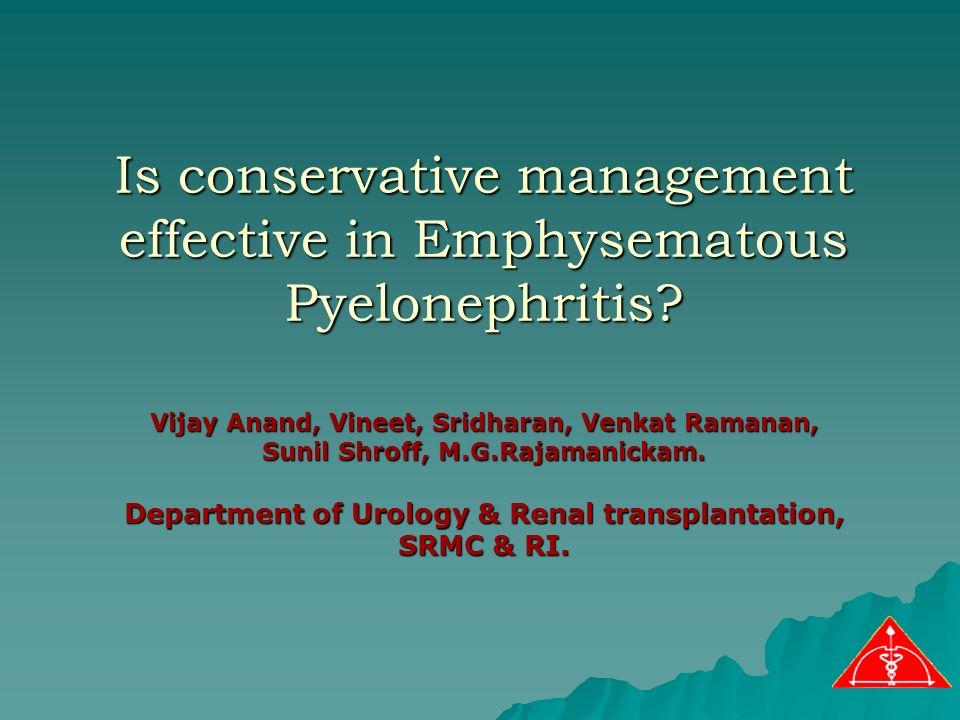 Is conservative management effective in Emphysematous Pyelonephritis? Vijay Anand, Vineet, Sridharan, Venkat Ramanan, Sunil Shroff, M.G.Rajamanickam.