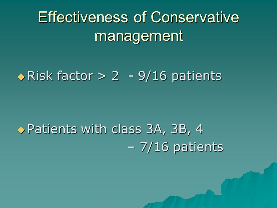 Effectiveness of Conservative management Risk factor > 2 - 9/16 patients Risk factor > 2 - 9/16 patients Patients with class 3A, 3B, 4 Patients with c