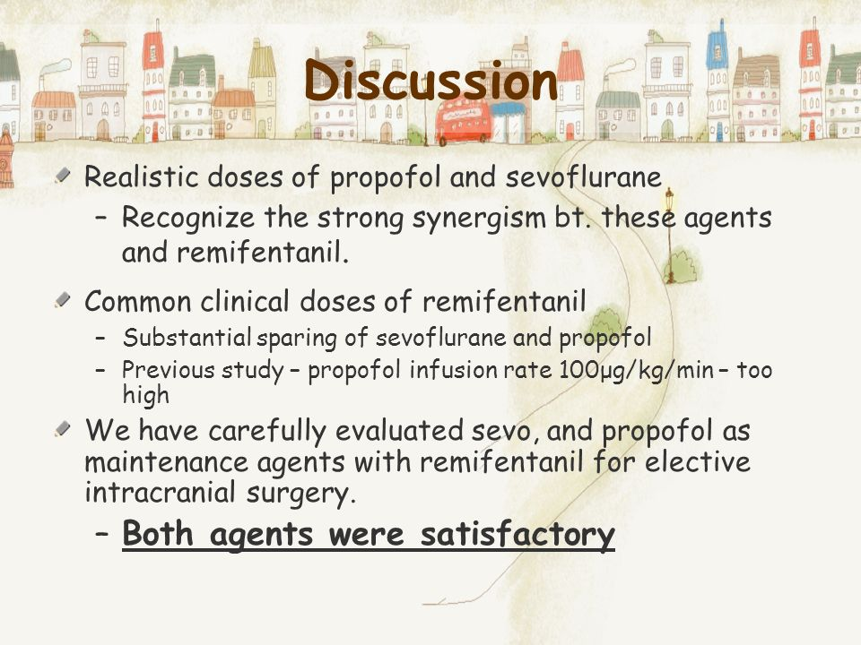 Discussion Realistic doses of propofol and sevoflurane –Recognize the strong synergism bt. these agents and remifentanil. Common clinical doses of rem
