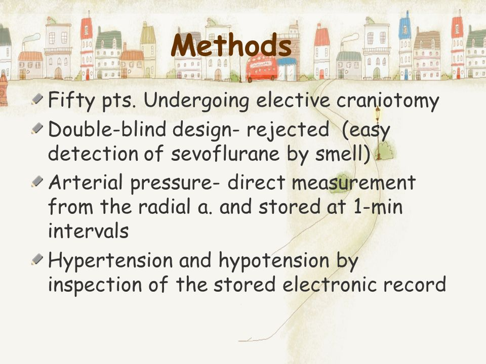 Methods Fifty pts. Undergoing elective craniotomy Double-blind design- rejected (easy detection of sevoflurane by smell) Arterial pressure- direct mea