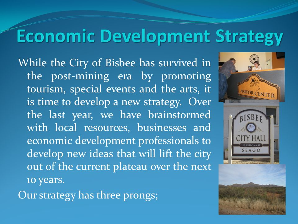 Economic Development Strategy While the City of Bisbee has survived in the post-mining era by promoting tourism, special events and the arts, it is time to develop a new strategy.