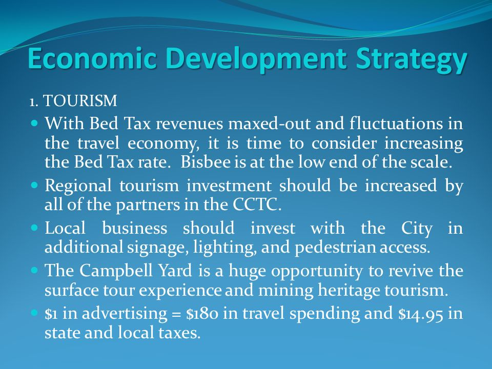 Economic Development Strategy 1. TOURISM With Bed Tax revenues maxed-out and fluctuations in the travel economy, it is time to consider increasing the