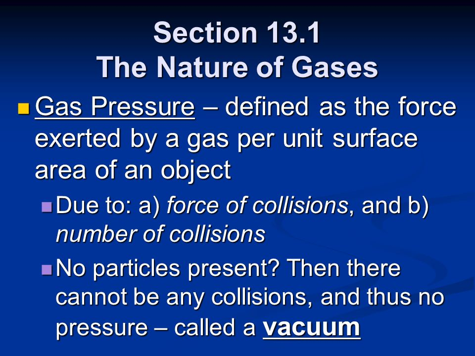Section 13.1 The Nature of Gases Gas Pressure – defined as the force exerted by a gas per unit surface area of an object Gas Pressure – defined as the