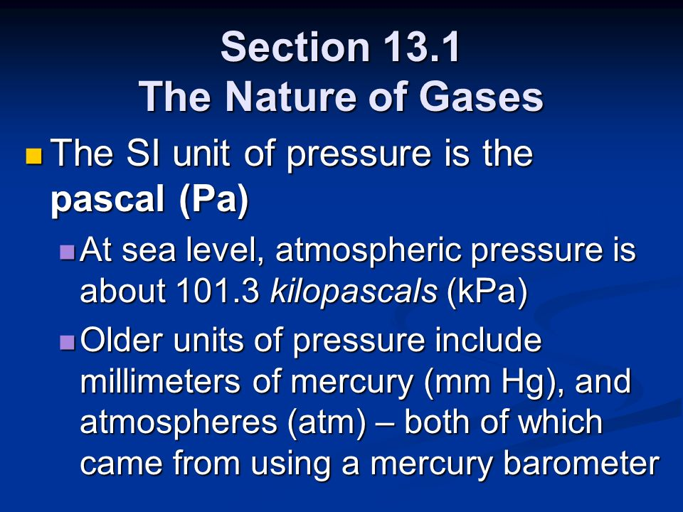 Section 13.1 The Nature of Gases The SI unit of pressure is the pascal (Pa) The SI unit of pressure is the pascal (Pa) At sea level, atmospheric press