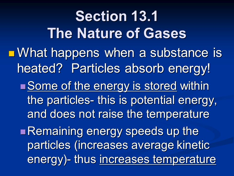Section 13.1 The Nature of Gases What happens when a substance is heated? Particles absorb energy! What happens when a substance is heated? Particles