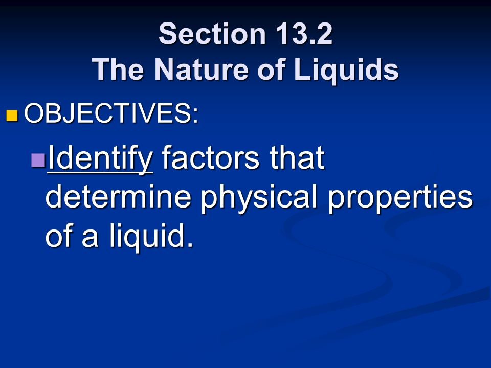 Section 13.2 The Nature of Liquids OBJECTIVES: OBJECTIVES: Identify factors that determine physical properties of a liquid. Identify factors that dete