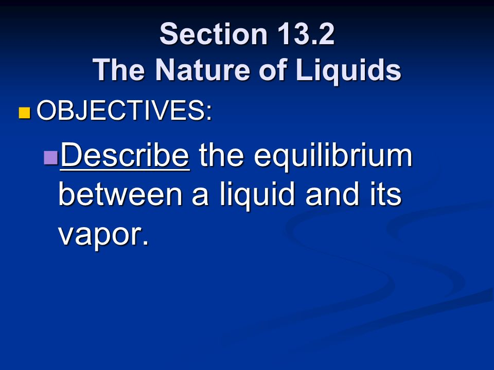 Section 13.2 The Nature of Liquids OBJECTIVES: OBJECTIVES: Describe the equilibrium between a liquid and its vapor. Describe the equilibrium between a
