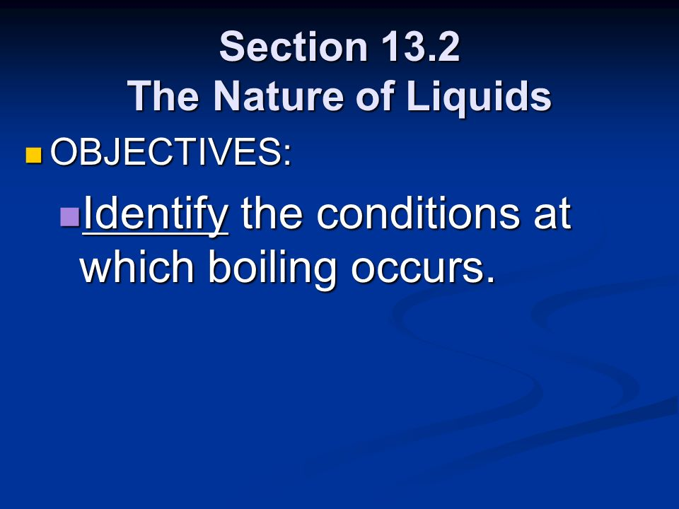 Section 13.2 The Nature of Liquids OBJECTIVES: OBJECTIVES: Identify the conditions at which boiling occurs. Identify the conditions at which boiling o