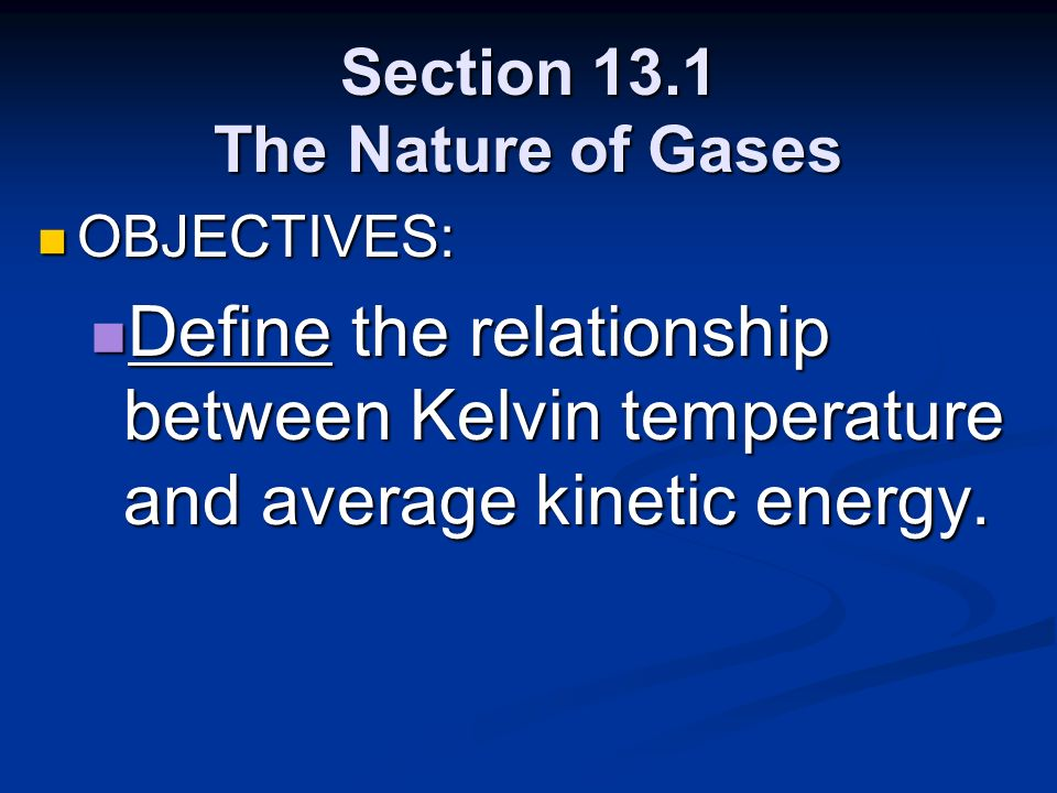 Section 13.1 The Nature of Gases OBJECTIVES: OBJECTIVES: Define the relationship between Kelvin temperature and average kinetic energy. Define the rel