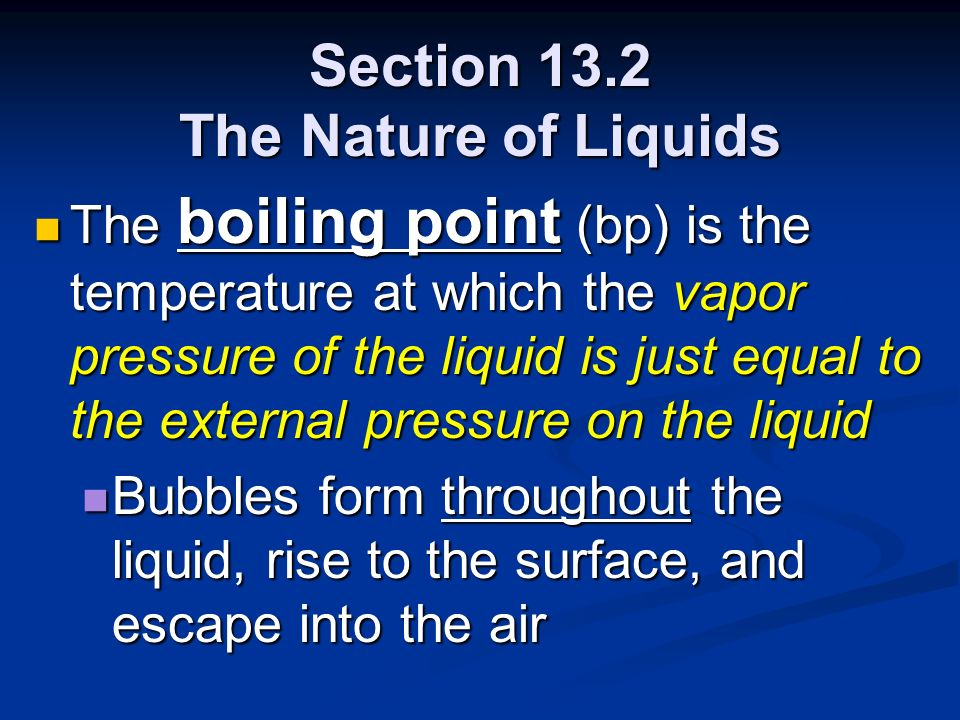 Section 13.2 The Nature of Liquids The boiling point (bp) is the temperature at which the vapor pressure of the liquid is just equal to the external p