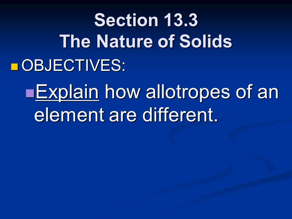 Section 13.3 The Nature of Solids OBJECTIVES: OBJECTIVES: Explain how allotropes of an element are different. Explain how allotropes of an element are