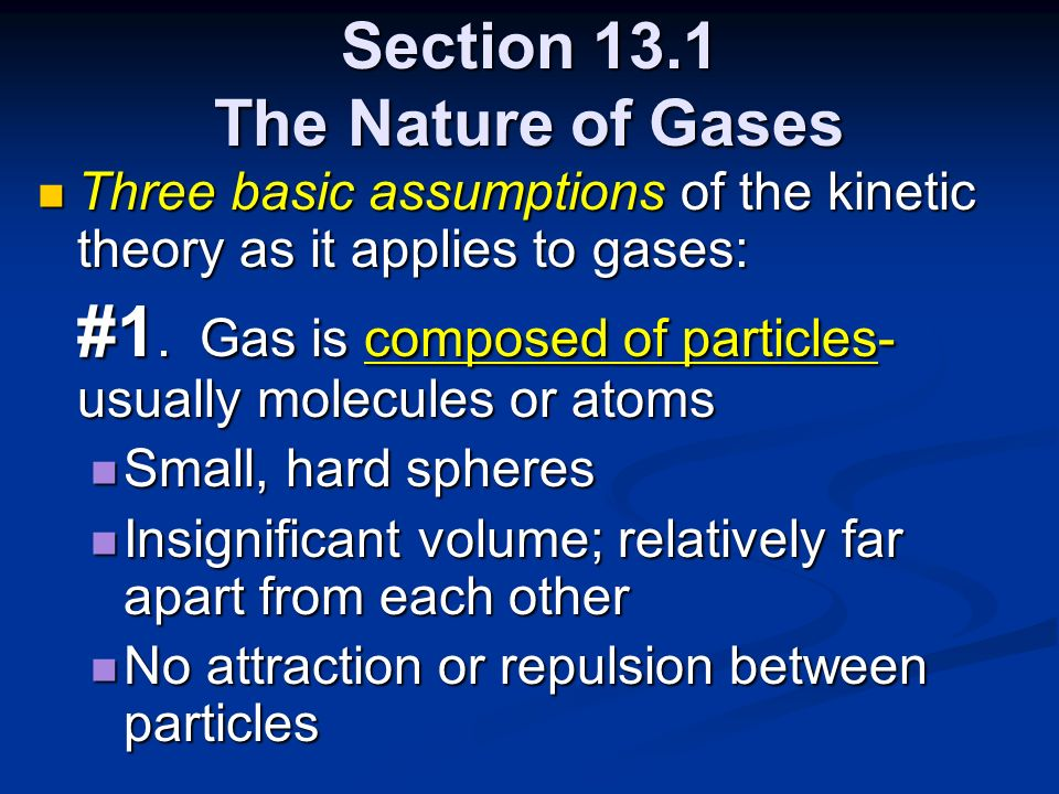 Section 13.1 The Nature of Gases Three basic assumptions of the kinetic theory as it applies to gases: Three basic assumptions of the kinetic theory a