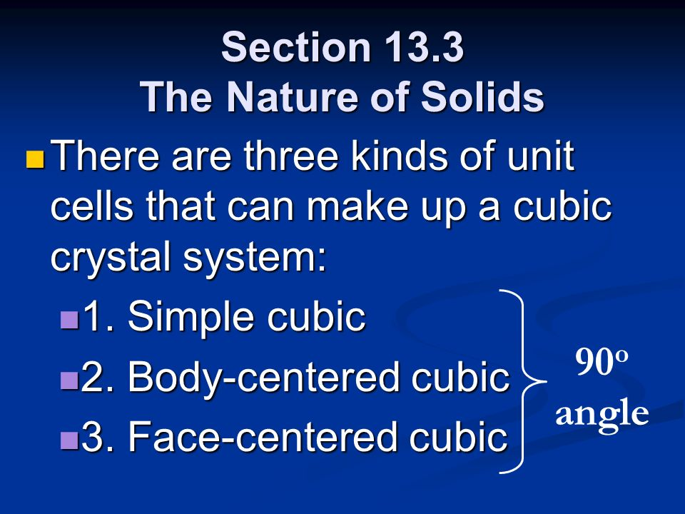 Section 13.3 The Nature of Solids There are three kinds of unit cells that can make up a cubic crystal system: There are three kinds of unit cells tha