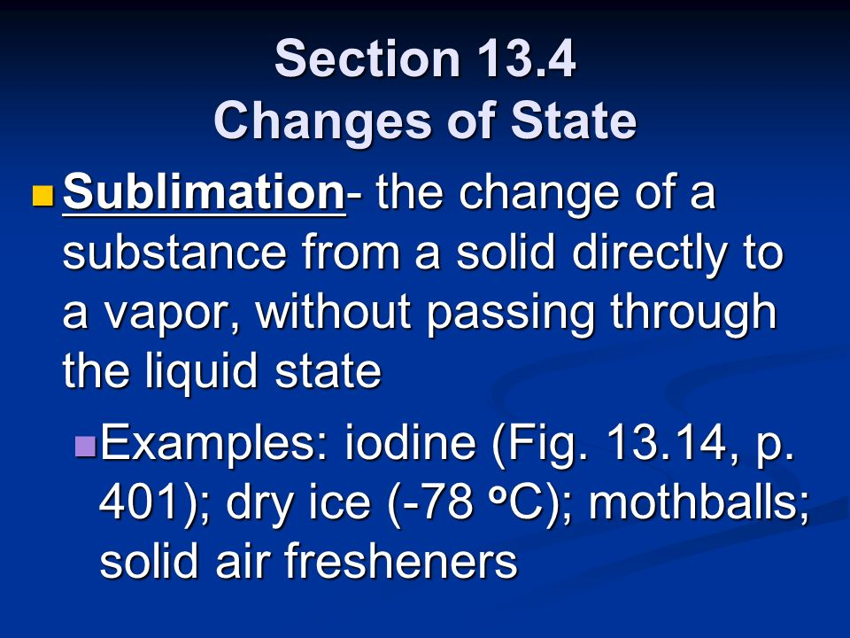 Section 13.4 Changes of State Sublimation- the change of a substance from a solid directly to a vapor, without passing through the liquid state Sublim