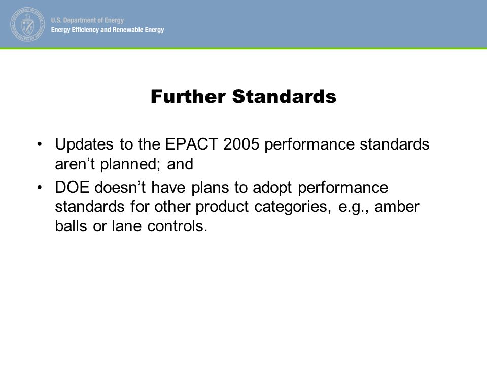 Further Standards Updates to the EPACT 2005 performance standards arent planned; and DOE doesnt have plans to adopt performance standards for other product categories, e.g., amber balls or lane controls.
