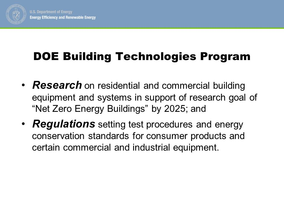 DOE Building Technologies Program Research on residential and commercial building equipment and systems in support of research goal of Net Zero Energy Buildings by 2025; and Regulations setting test procedures and energy conservation standards for consumer products and certain commercial and industrial equipment.