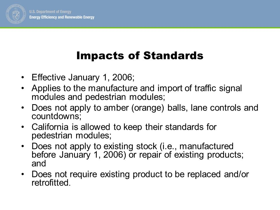 Impacts of Standards Effective January 1, 2006; Applies to the manufacture and import of traffic signal modules and pedestrian modules; Does not apply to amber (orange) balls, lane controls and countdowns; California is allowed to keep their standards for pedestrian modules; Does not apply to existing stock (i.e., manufactured before January 1, 2006) or repair of existing products; and Does not require existing product to be replaced and/or retrofitted.
