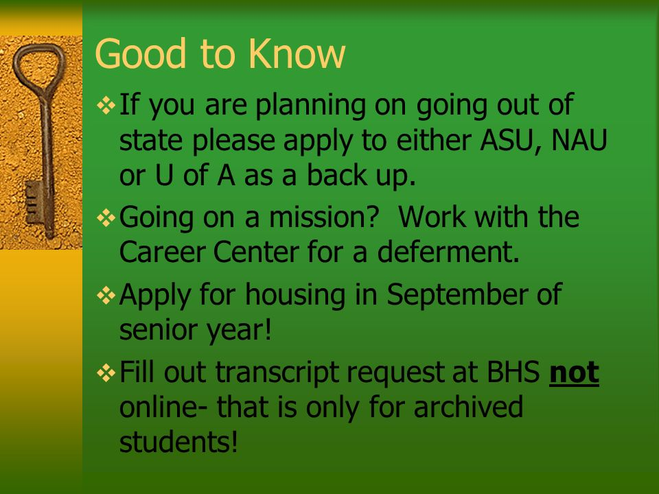 Good to Know If you are planning on going out of state please apply to either ASU, NAU or U of A as a back up. Going on a mission? Work with the Caree