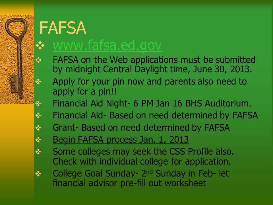 FAFSA www.fafsa.ed.gov FAFSA on the Web applications must be submitted by midnight Central Daylight time, June 30, 2013. Apply for your pin now and pa