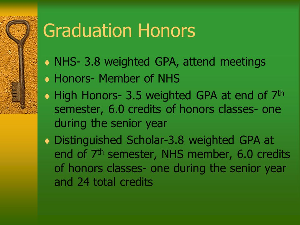 Graduation Honors NHS- 3.8 weighted GPA, attend meetings Honors- Member of NHS High Honors- 3.5 weighted GPA at end of 7 th semester, 6.0 credits of honors classes- one during the senior year Distinguished Scholar-3.8 weighted GPA at end of 7 th semester, NHS member, 6.0 credits of honors classes- one during the senior year and 24 total credits