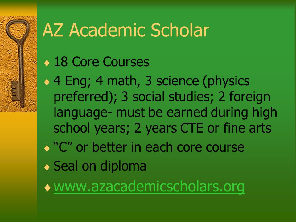 AZ Academic Scholar 18 Core Courses 4 Eng; 4 math, 3 science (physics preferred); 3 social studies; 2 foreign language- must be earned during high sch