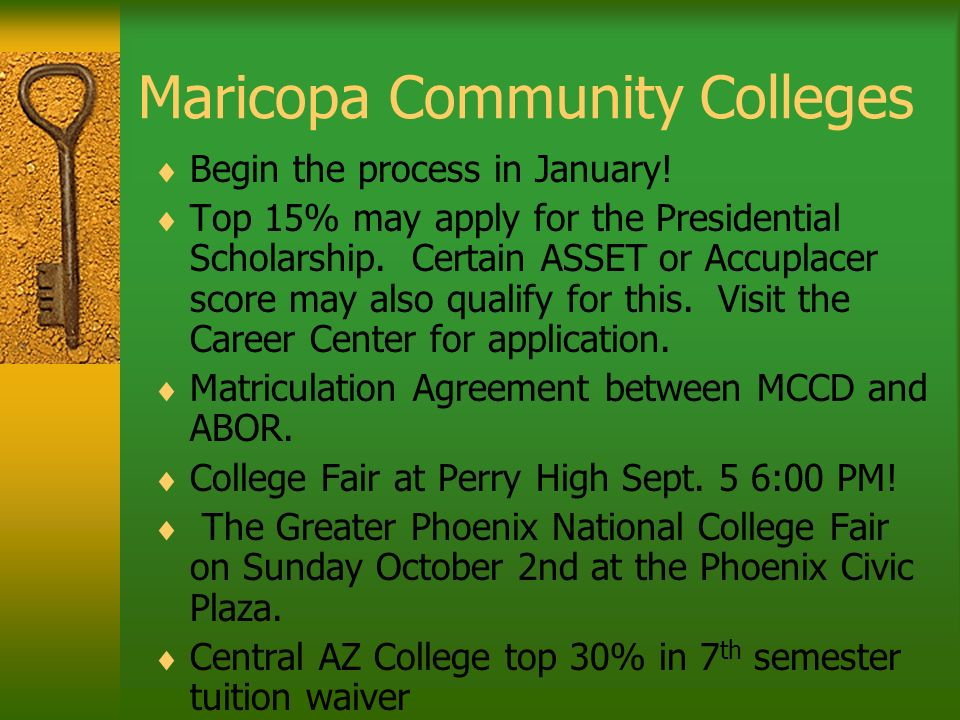 Maricopa Community Colleges Begin the process in January! Top 15% may apply for the Presidential Scholarship. Certain ASSET or Accuplacer score may al