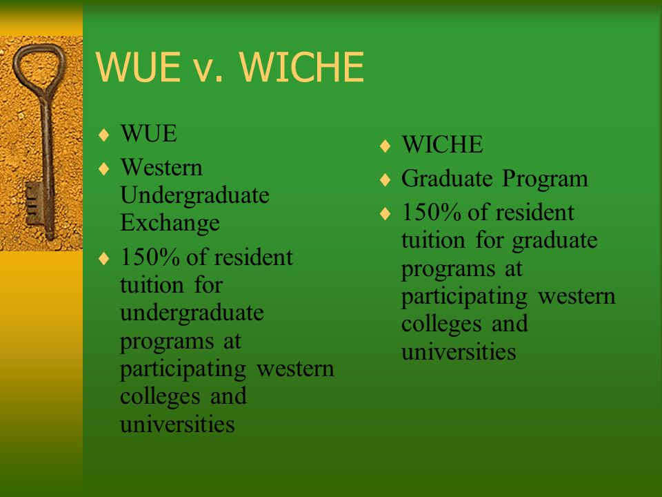 WUE v. WICHE WUE Western Undergraduate Exchange 150% of resident tuition for undergraduate programs at participating western colleges and universities