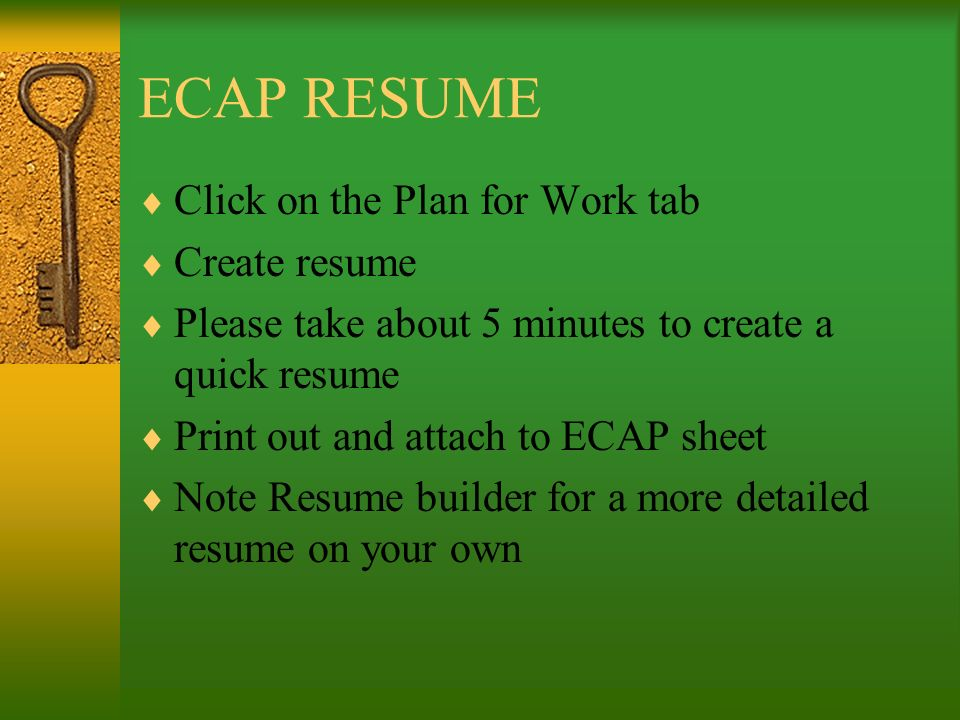 ECAP RESUME Click on the Plan for Work tab Create resume Please take about 5 minutes to create a quick resume Print out and attach to ECAP sheet Note Resume builder for a more detailed resume on your own